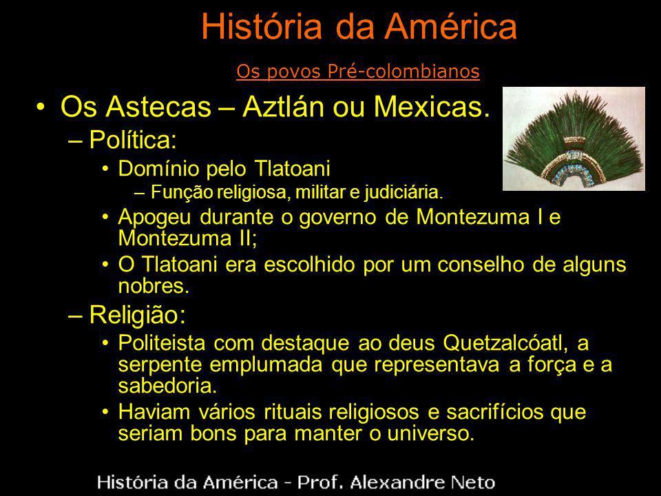 Os Astecas – Aztlán ou Mexicas. –Política: Domínio pelo Tlatoani –Função religiosa, militar e judiciária. Apogeu durante o governo de Montezuma I e Mo