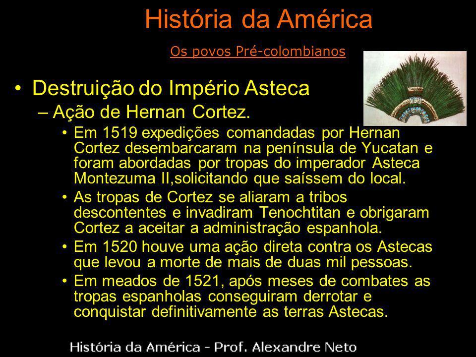 Destruição do Império Asteca –Ação de Hernan Cortez. Em 1519 expedições comandadas por Hernan Cortez desembarcaram na península de Yucatan e foram abo