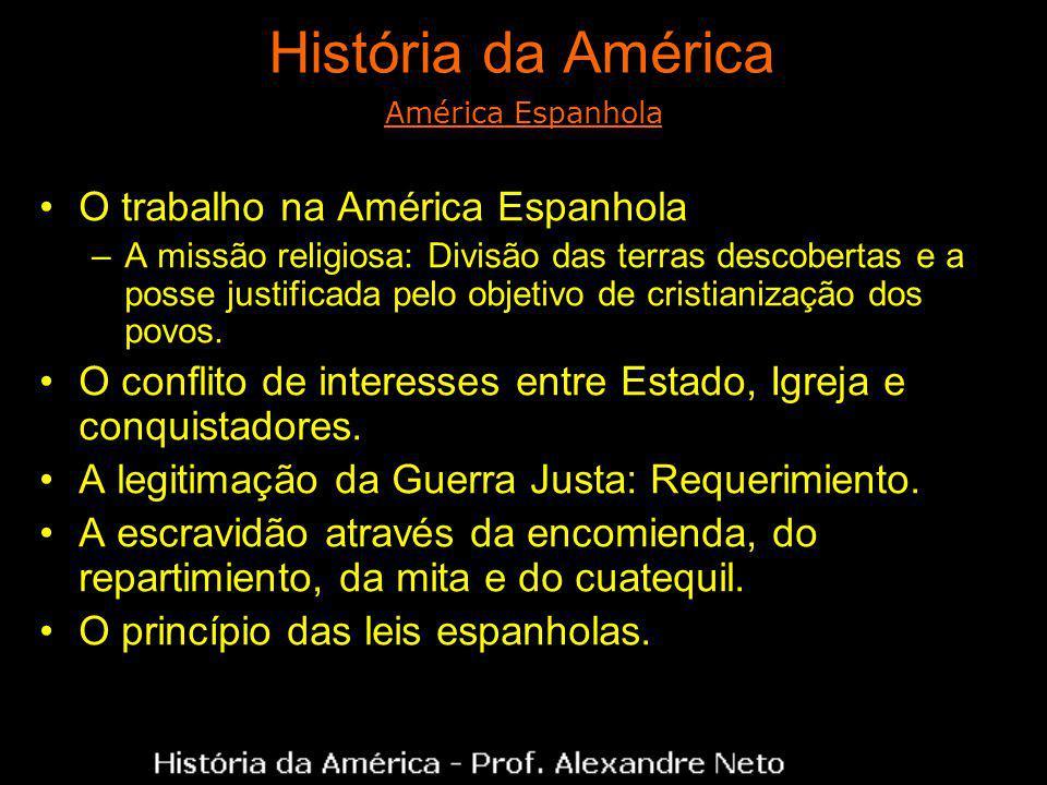 História da América O trabalho na América Espanhola –A missão religiosa: Divisão das terras descobertas e a posse justificada pelo objetivo de cristianização dos povos.