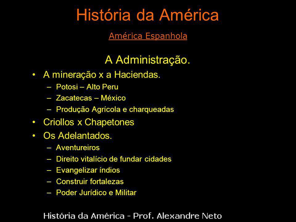 História da América A Administração. A mineração x a Haciendas. –Potosi – Alto Peru –Zacatecas – México –Produção Agrícola e charqueadas Criollos x Ch