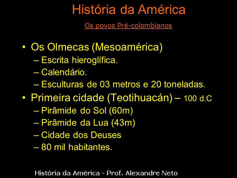 Os Olmecas (Mesoamérica) –Escrita hieroglífica. –Calendário. –Esculturas de 03 metros e 20 toneladas. Primeira cidade (Teotihuacán) – 100 d.C –Pirâmid