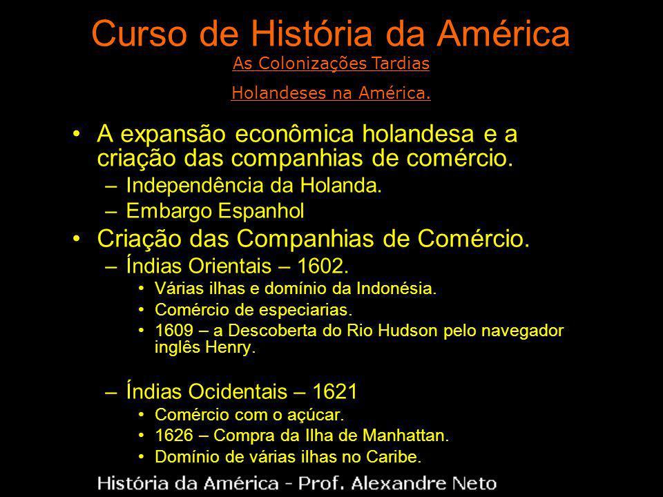 Curso de História da América A expansão econômica holandesa e a criação das companhias de comércio. –Independência da Holanda. –Embargo Espanhol Criaç