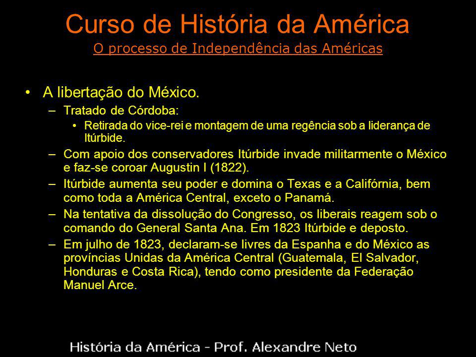 Curso de História da América A libertação do México. –Tratado de Córdoba: Retirada do vice-rei e montagem de uma regência sob a liderança de Itúrbide.