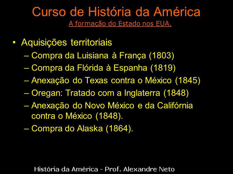 Curso de História da América Aquisições territoriais –Compra da Luisiana à França (1803) –Compra da Flórida à Espanha (1819) –Anexação do Texas contra o México (1845) –Oregan: Tratado com a Inglaterra (1848) –Anexação do Novo México e da Califórnia contra o México (1848).