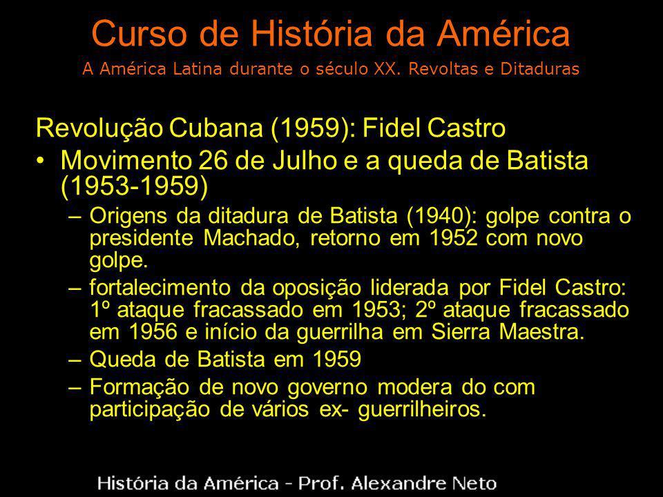 Curso de História da América Revolução Cubana (1959): Fidel Castro Movimento 26 de Julho e a queda de Batista (1953-1959) –Origens da ditadura de Batista (1940): golpe contra o presidente Machado, retorno em 1952 com novo golpe.