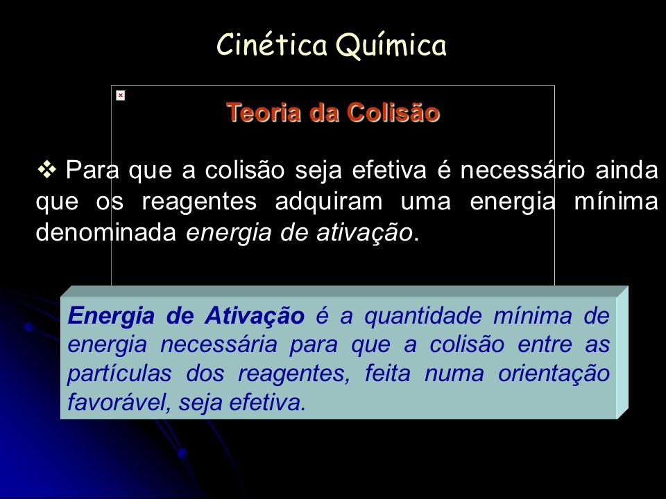 Cinética Química Teoria da Colisão Para que a colisão seja efetiva é necessário ainda que os reagentes adquiram uma energia mínima denominada energia