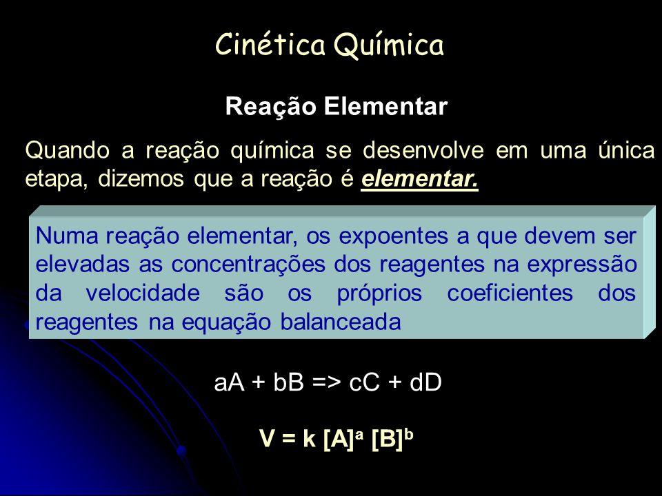 Cinética Química Reação Elementar aA + bB => cC + dD V = k [A] a [B] b Quando a reação química se desenvolve em uma única etapa, dizemos que a reação