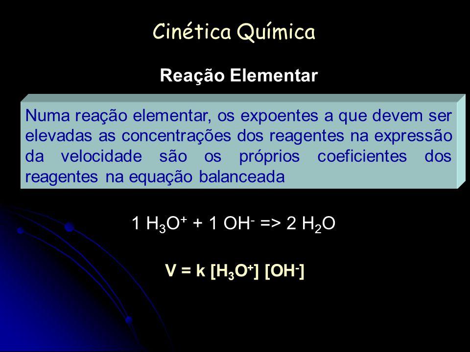 Cinética Química Reação Elementar 1 H 3 O + + 1 OH - => 2 H 2 O V = k [H 3 O + ] [OH - ] Numa reação elementar, os expoentes a que devem ser elevadas