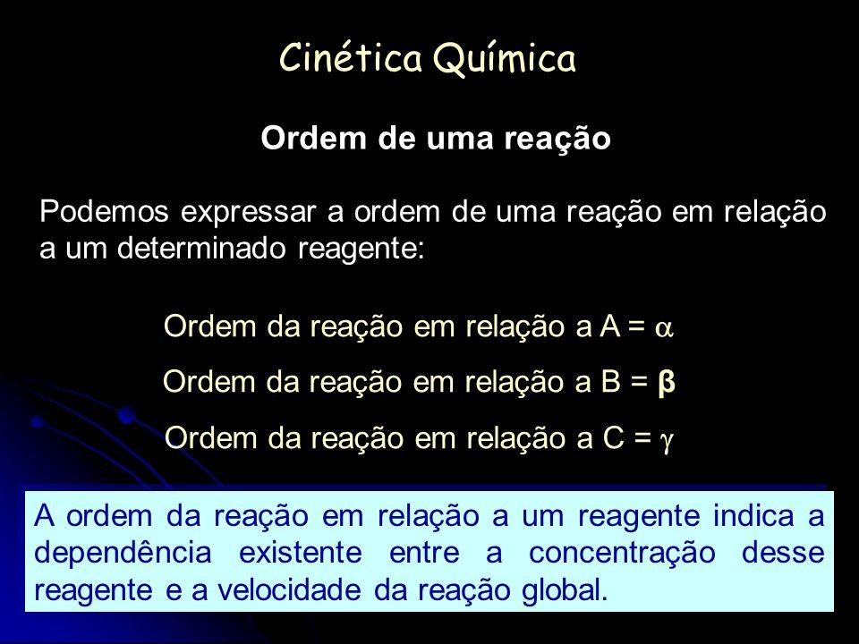 Cinética Química Ordem de uma reação Podemos expressar a ordem de uma reação em relação a um determinado reagente: Ordem da reação em relação a A = Or