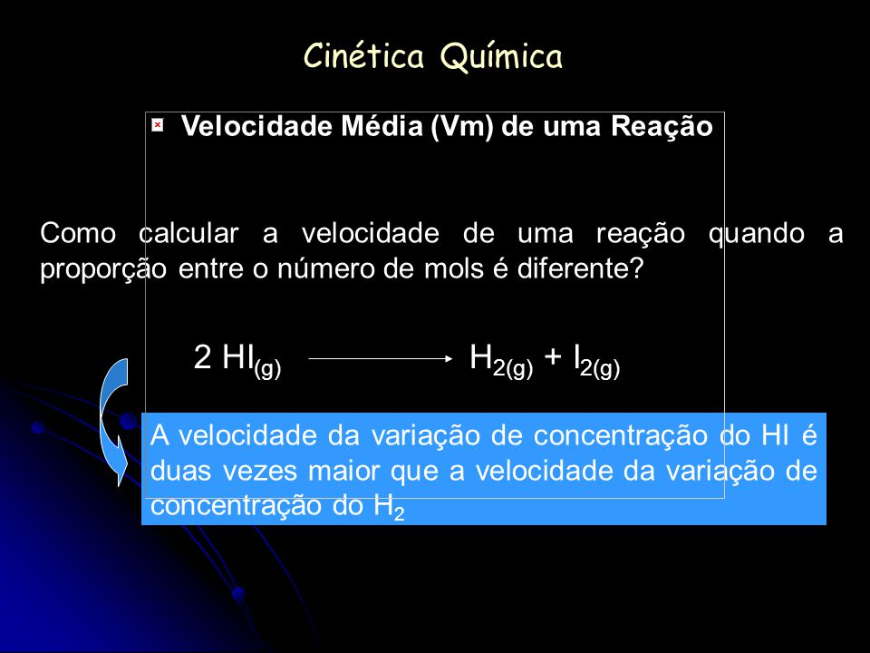 Cinética Química Como calcular a velocidade de uma reação quando a proporção entre o número de mols é diferente? 2 HI (g) H 2(g) + I 2(g) A velocidade