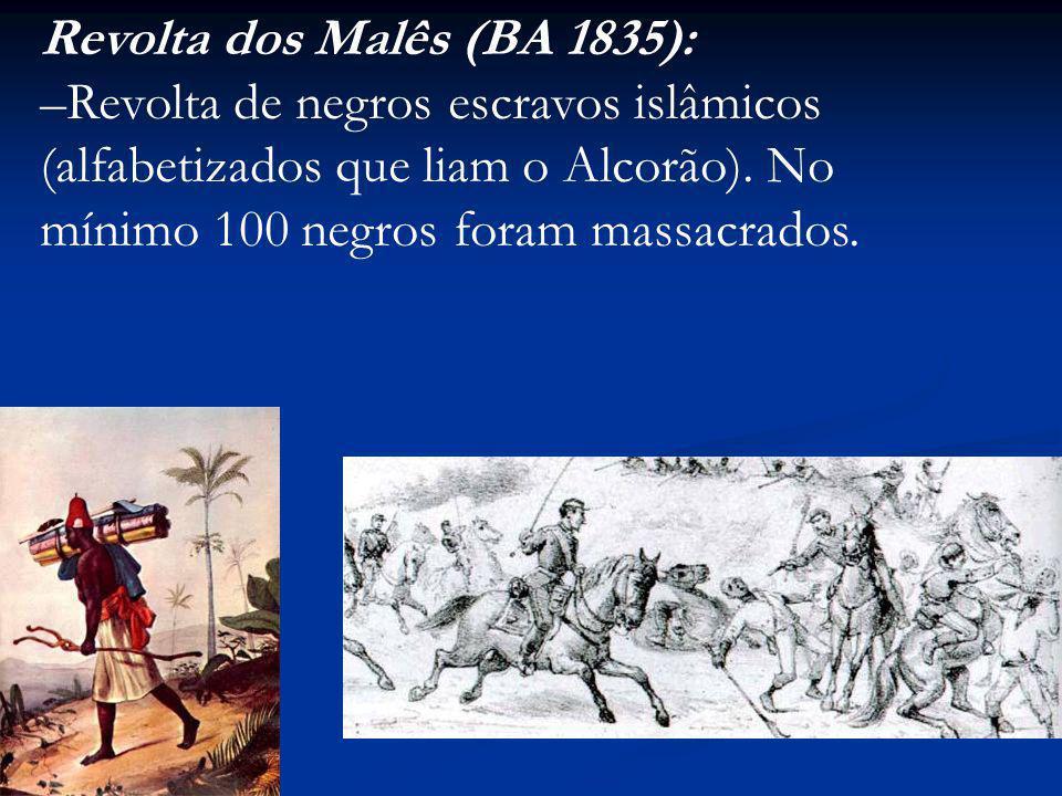 Revolta dos Malês (BA 1835): –Revolta de negros escravos islâmicos (alfabetizados que liam o Alcorão). No mínimo 100 negros foram massacrados.