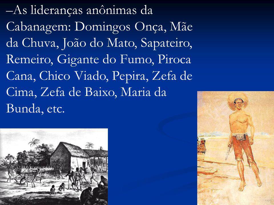 –As lideranças anônimas da Cabanagem: Domingos Onça, Mãe da Chuva, João do Mato, Sapateiro, Remeiro, Gigante do Fumo, Piroca Cana, Chico Viado, Pepira