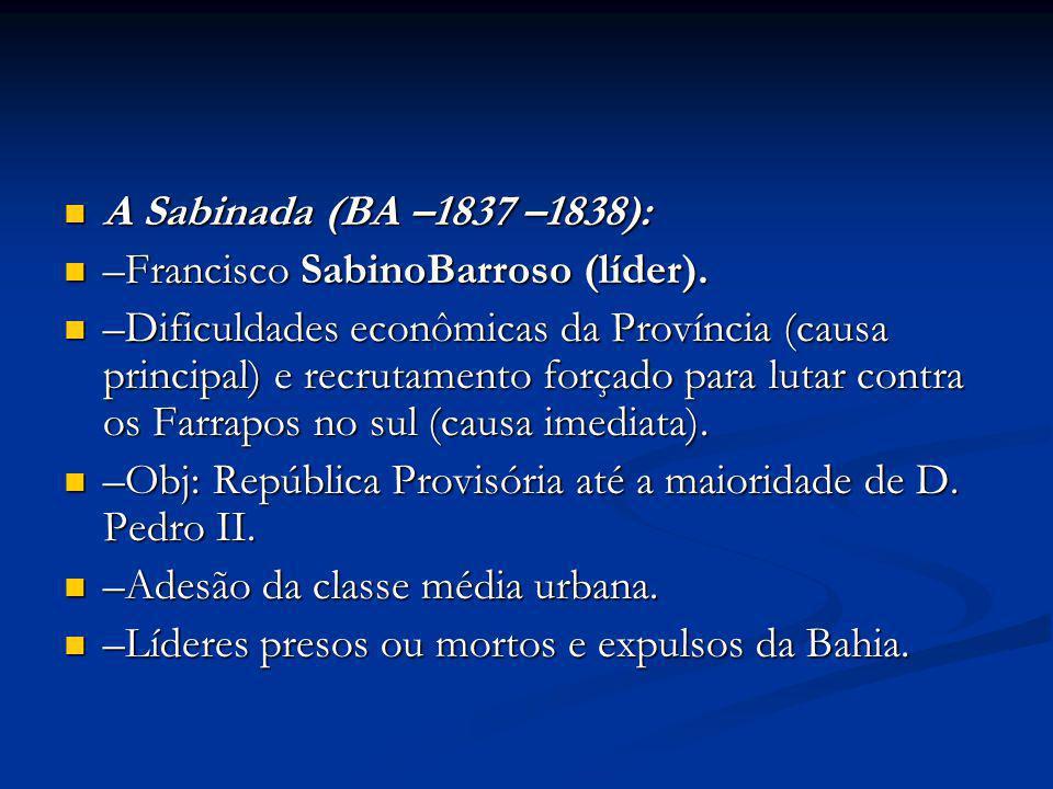 A Sabinada (BA –1837 –1838): A Sabinada (BA –1837 –1838): –Francisco SabinoBarroso (líder). –Francisco SabinoBarroso (líder). –Dificuldades econômicas