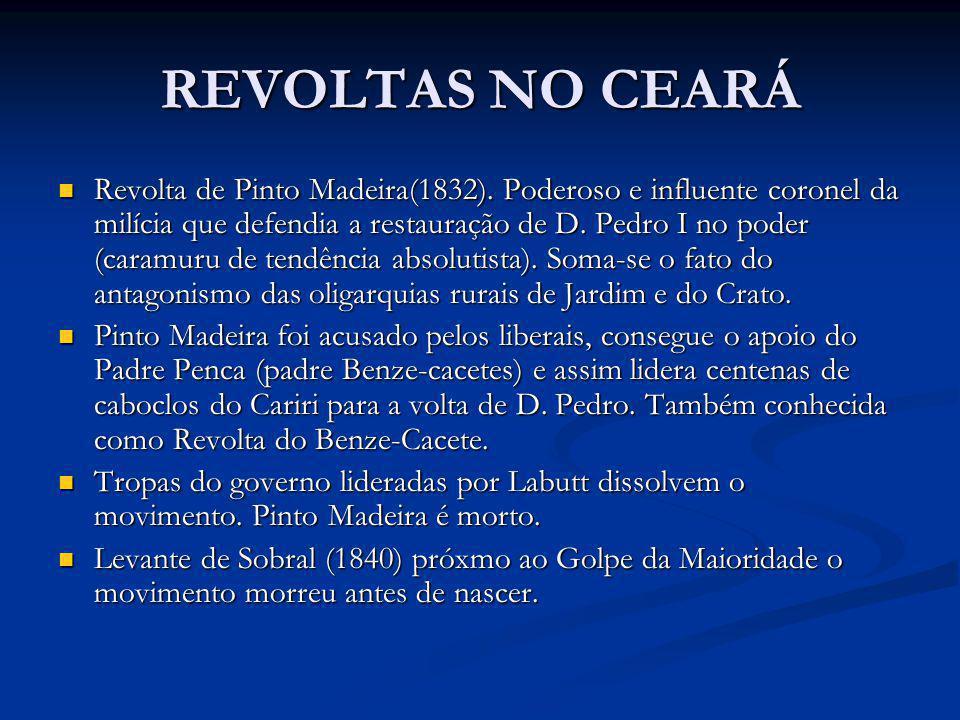 REVOLTAS NO CEARÁ Revolta de Pinto Madeira(1832). Poderoso e influente coronel da milícia que defendia a restauração de D. Pedro I no poder (caramuru