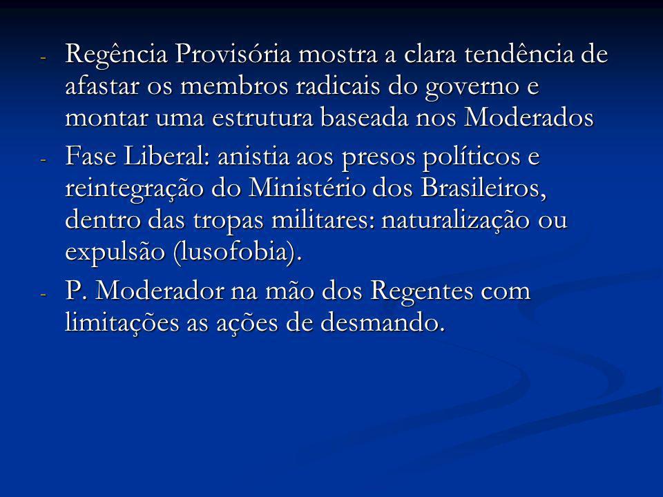 - Regência Provisória mostra a clara tendência de afastar os membros radicais do governo e montar uma estrutura baseada nos Moderados - Fase Liberal: