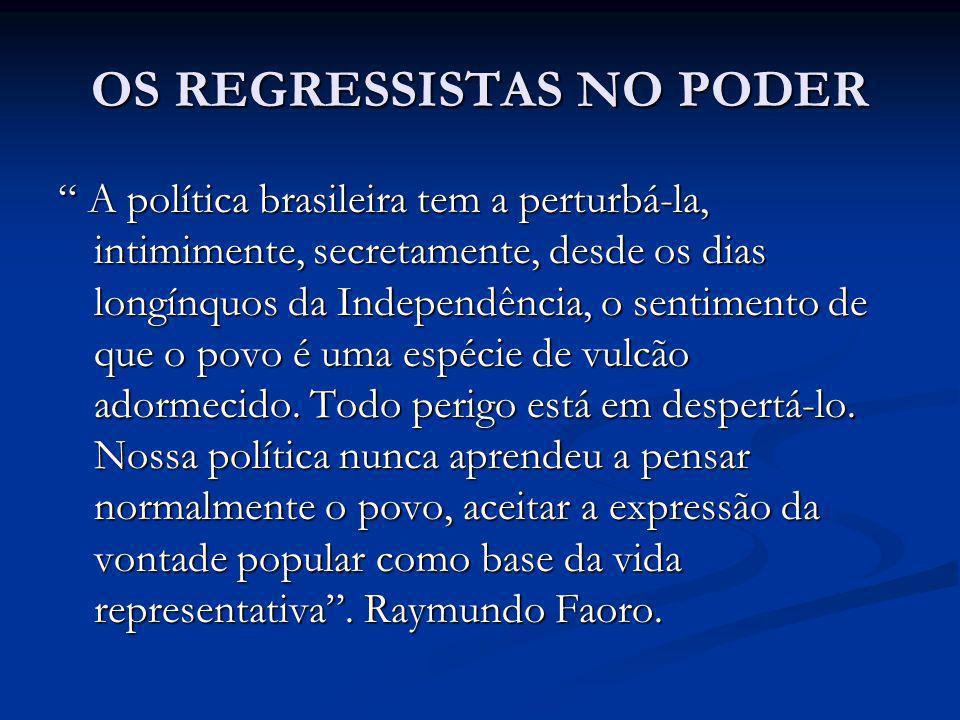 OS REGRESSISTAS NO PODER A política brasileira tem a perturbá-la, intimimente, secretamente, desde os dias longínquos da Independência, o sentimento d