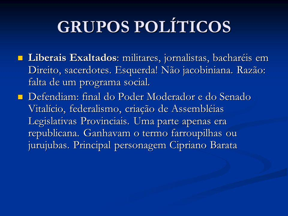 GRUPOS POLÍTICOS Liberais Exaltados: militares, jornalistas, bacharéis em Direito, sacerdotes. Esquerda! Não jacobiniana. Razão: falta de um programa