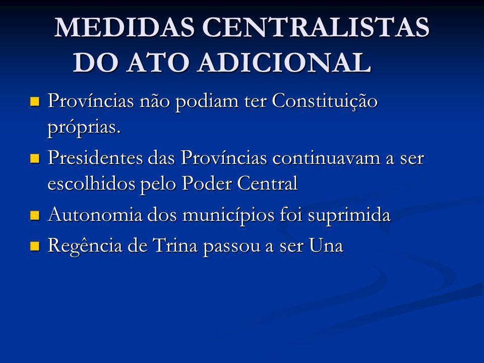 MEDIDAS CENTRALISTAS DO ATO ADICIONAL Províncias não podiam ter Constituição próprias. Províncias não podiam ter Constituição próprias. Presidentes da