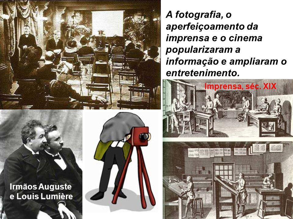 A fotografia, o aperfeiçoamento da imprensa e o cinema popularizaram a informação e ampliaram o entretenimento. Imprensa, séc. XIX Irmãos Auguste e Lo