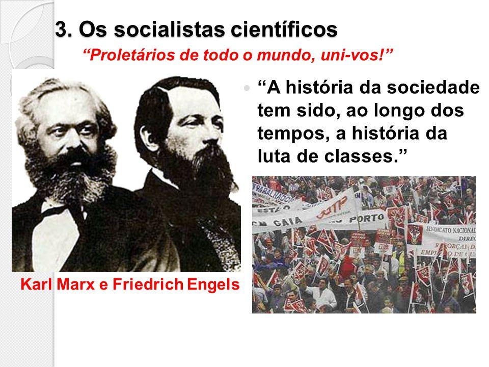 3. Os socialistas científicos A história da sociedade tem sido, ao longo dos tempos, a história da luta de classes. Proletários de todo o mundo, uni-v