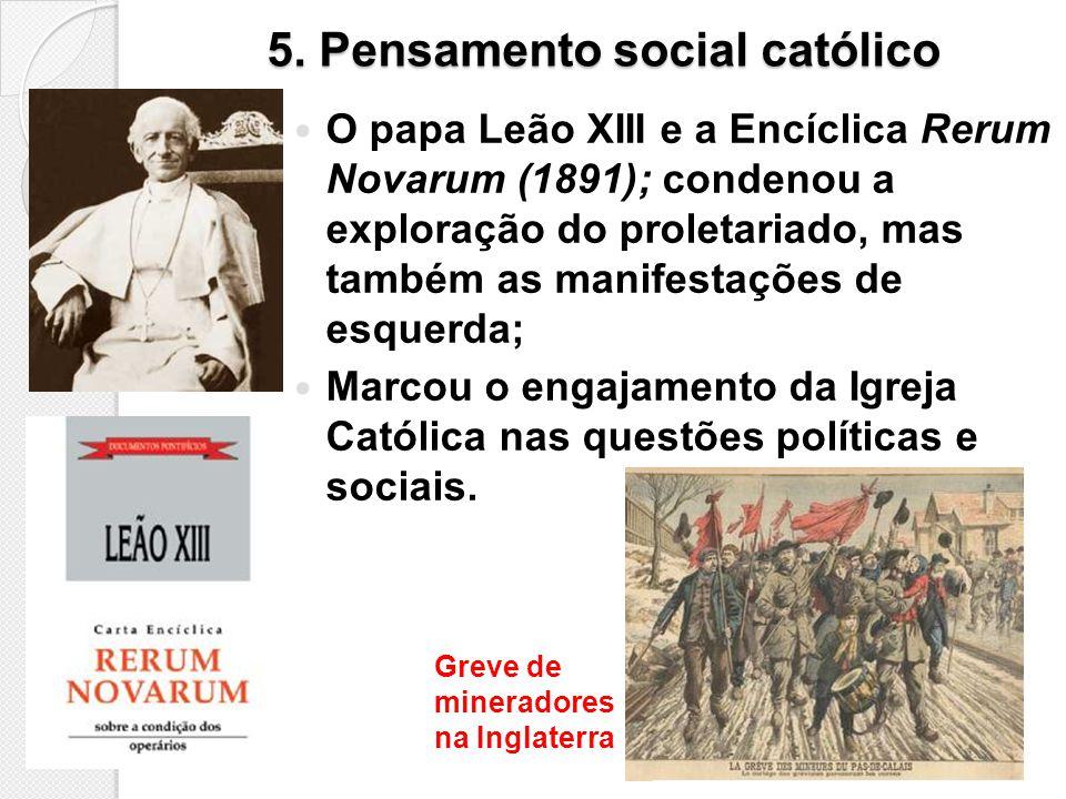5. Pensamento social católico O papa Leão XIII e a Encíclica Rerum Novarum (1891); condenou a exploração do proletariado, mas também as manifestações
