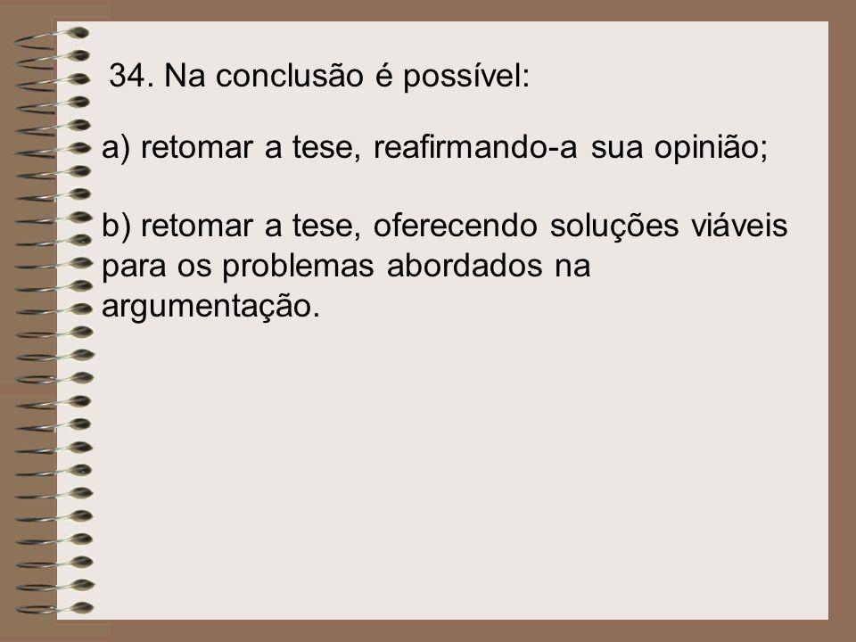 34. Na conclusão é possível: a) retomar a tese, reafirmando-a sua opinião; b) retomar a tese, oferecendo soluções viáveis para os problemas abordados