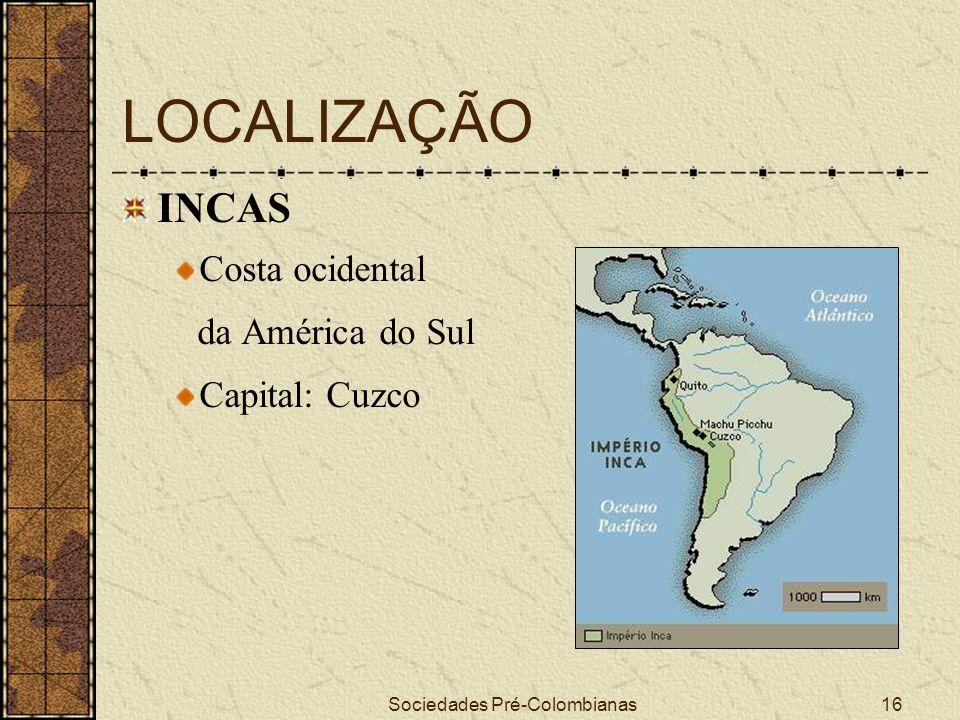 Sociedades Pré-Colombianas16 LOCALIZAÇÃO INCAS Costa ocidental da América do Sul Capital: Cuzco