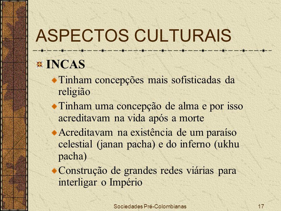 Sociedades Pré-Colombianas17 ASPECTOS CULTURAIS INCAS Tinham concepções mais sofisticadas da religião Tinham uma concepção de alma e por isso acredita