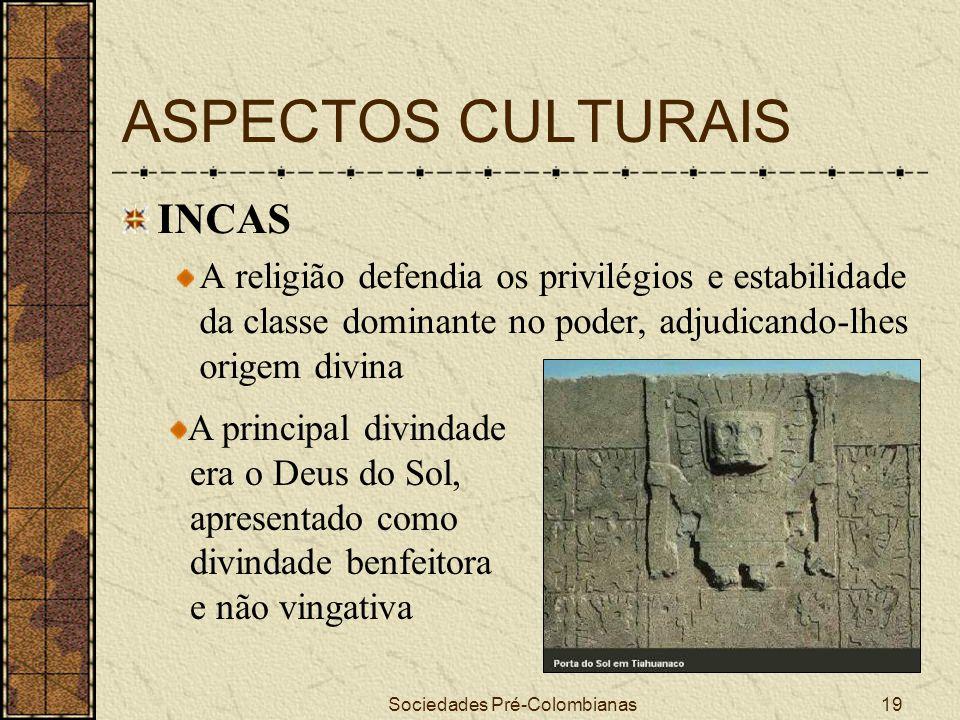 Sociedades Pré-Colombianas19 ASPECTOS CULTURAIS INCAS A religião defendia os privilégios e estabilidade da classe dominante no poder, adjudicando-lhes