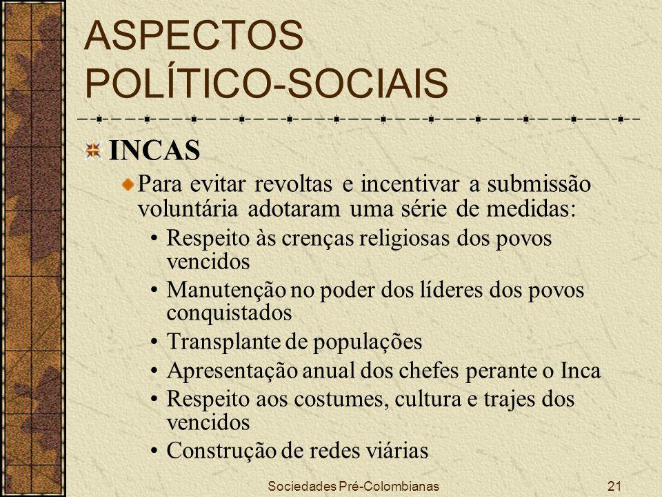 Sociedades Pré-Colombianas21 ASPECTOS POLÍTICO-SOCIAIS INCAS Para evitar revoltas e incentivar a submissão voluntária adotaram uma série de medidas: R