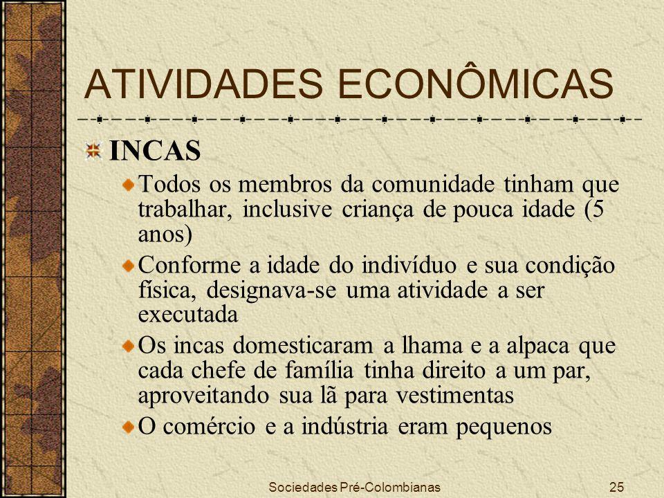 Sociedades Pré-Colombianas25 ATIVIDADES ECONÔMICAS INCAS Todos os membros da comunidade tinham que trabalhar, inclusive criança de pouca idade (5 anos
