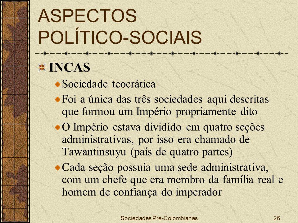 Sociedades Pré-Colombianas26 ASPECTOS POLÍTICO-SOCIAIS INCAS Sociedade teocrática Foi a única das três sociedades aqui descritas que formou um Império