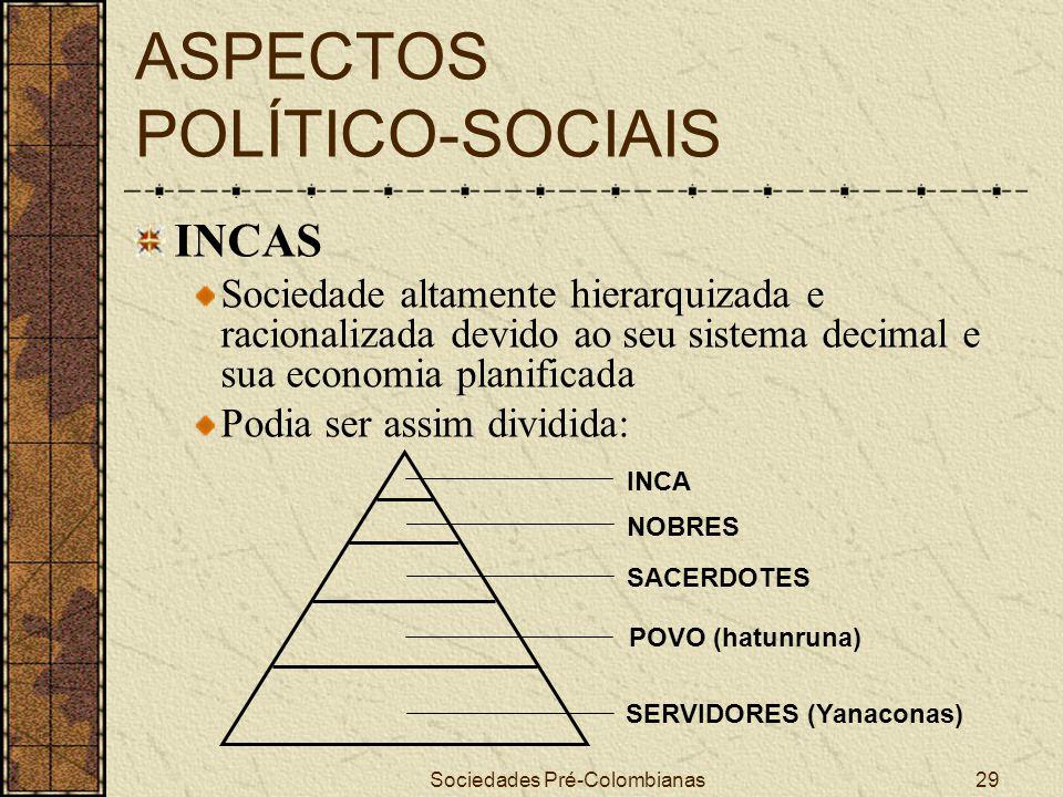 Sociedades Pré-Colombianas29 ASPECTOS POLÍTICO-SOCIAIS INCAS Sociedade altamente hierarquizada e racionalizada devido ao seu sistema decimal e sua eco