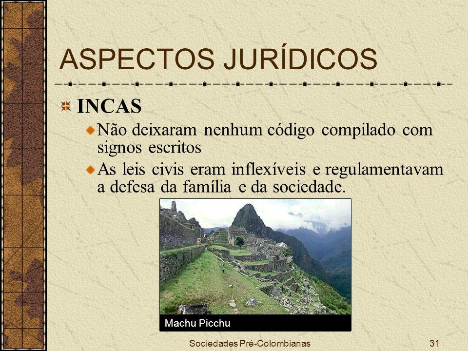 Sociedades Pré-Colombianas31 ASPECTOS JURÍDICOS INCAS Não deixaram nenhum código compilado com signos escritos As leis civis eram inflexíveis e regula