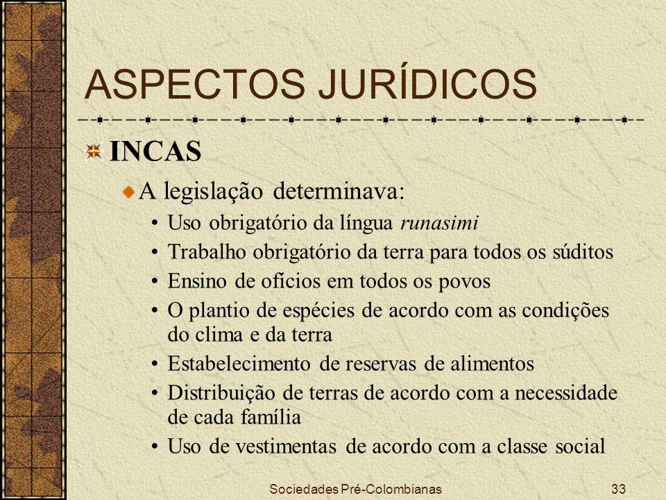 Sociedades Pré-Colombianas33 ASPECTOS JURÍDICOS INCAS A legislação determinava: Uso obrigatório da língua runasimi Trabalho obrigatório da terra para
