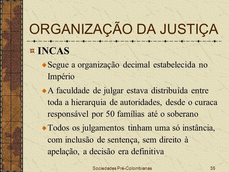 Sociedades Pré-Colombianas35 ORGANIZAÇÃO DA JUSTIÇA INCAS Segue a organização decimal estabelecida no Império A faculdade de julgar estava distribuída