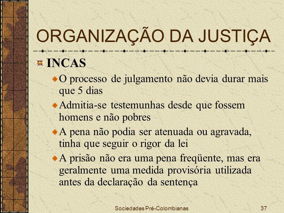 Sociedades Pré-Colombianas37 ORGANIZAÇÃO DA JUSTIÇA INCAS O processo de julgamento não devia durar mais que 5 dias Admitia-se testemunhas desde que fo