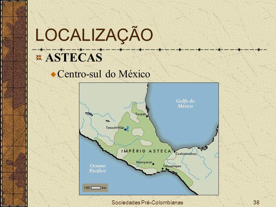 Sociedades Pré-Colombianas38 LOCALIZAÇÃO ASTECAS Centro-sul do México