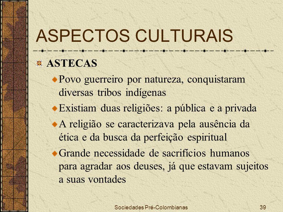 Sociedades Pré-Colombianas39 ASPECTOS CULTURAIS ASTECAS Povo guerreiro por natureza, conquistaram diversas tribos indígenas Existiam duas religiões: a