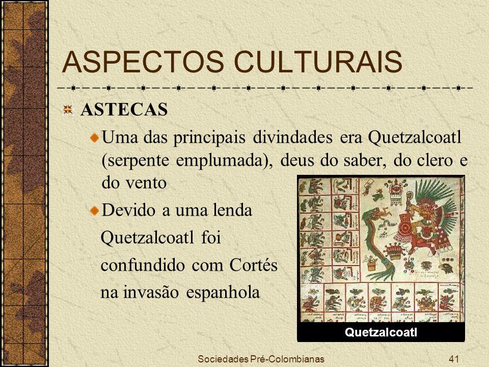 Sociedades Pré-Colombianas41 ASPECTOS CULTURAIS ASTECAS Uma das principais divindades era Quetzalcoatl (serpente emplumada), deus do saber, do clero e