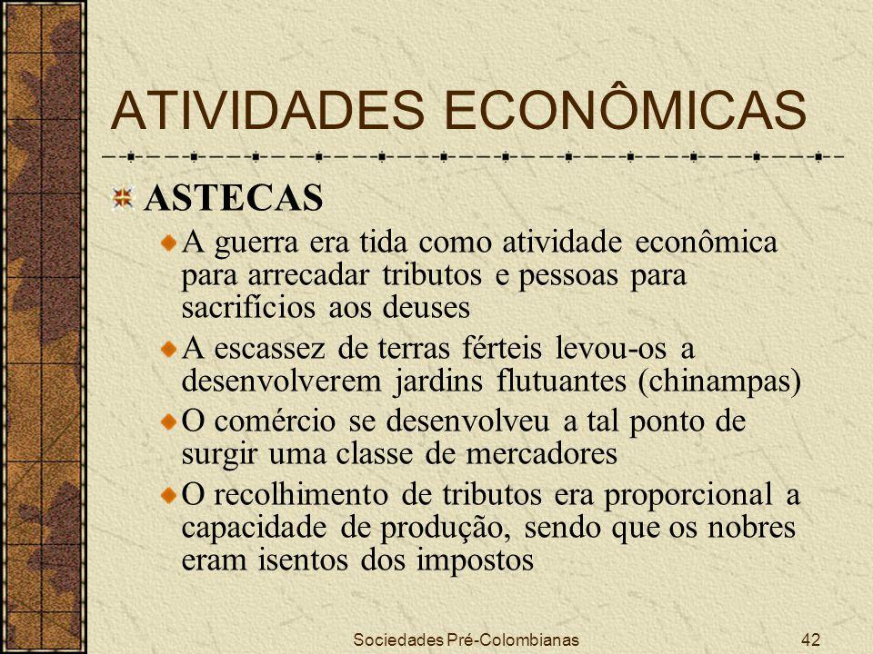 Sociedades Pré-Colombianas42 ATIVIDADES ECONÔMICAS ASTECAS A guerra era tida como atividade econômica para arrecadar tributos e pessoas para sacrifíci