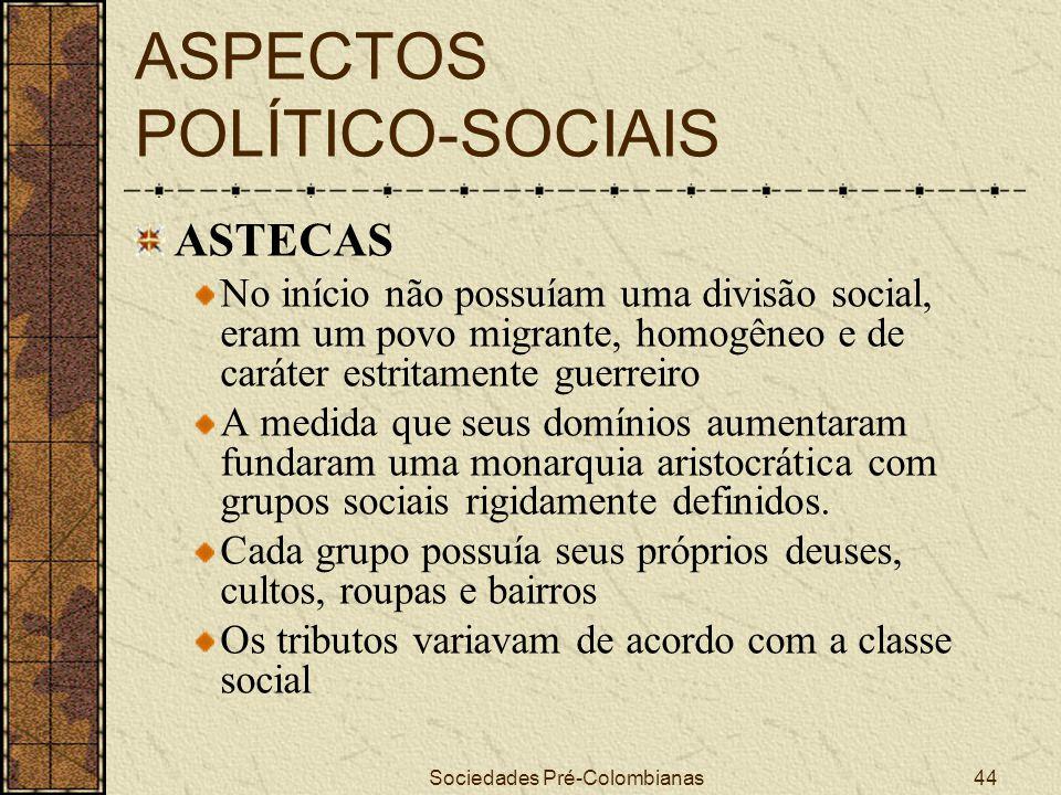 Sociedades Pré-Colombianas44 ASPECTOS POLÍTICO-SOCIAIS ASTECAS No início não possuíam uma divisão social, eram um povo migrante, homogêneo e de caráte