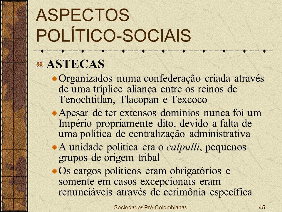 Sociedades Pré-Colombianas45 ASPECTOS POLÍTICO-SOCIAIS ASTECAS Organizados numa confederação criada através de uma tríplice aliança entre os reinos de