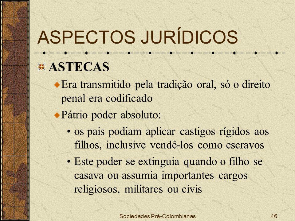 Sociedades Pré-Colombianas46 ASPECTOS JURÍDICOS ASTECAS Era transmitido pela tradição oral, só o direito penal era codificado Pátrio poder absoluto: o