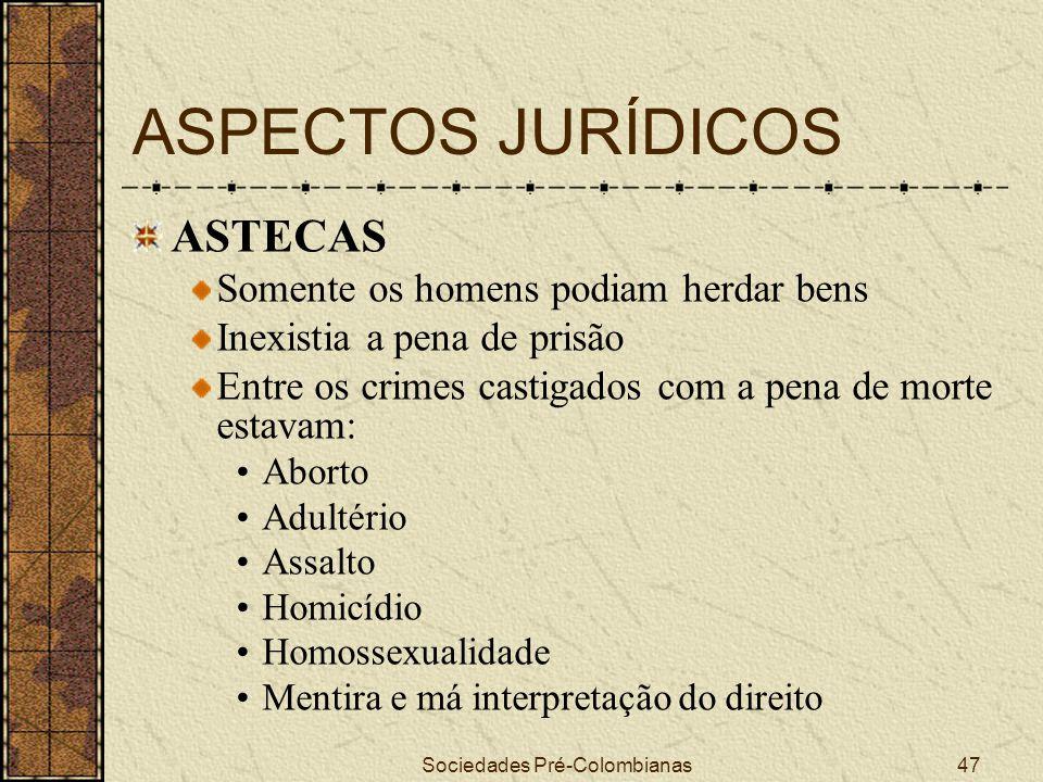 Sociedades Pré-Colombianas47 ASPECTOS JURÍDICOS ASTECAS Somente os homens podiam herdar bens Inexistia a pena de prisão Entre os crimes castigados com