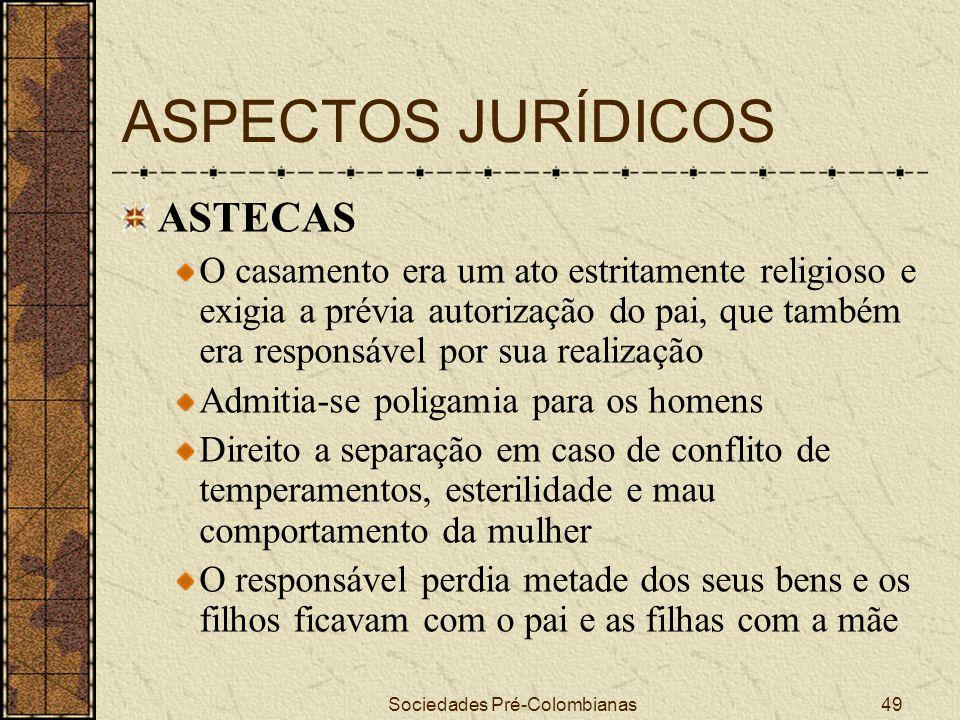 Sociedades Pré-Colombianas49 ASPECTOS JURÍDICOS ASTECAS O casamento era um ato estritamente religioso e exigia a prévia autorização do pai, que também