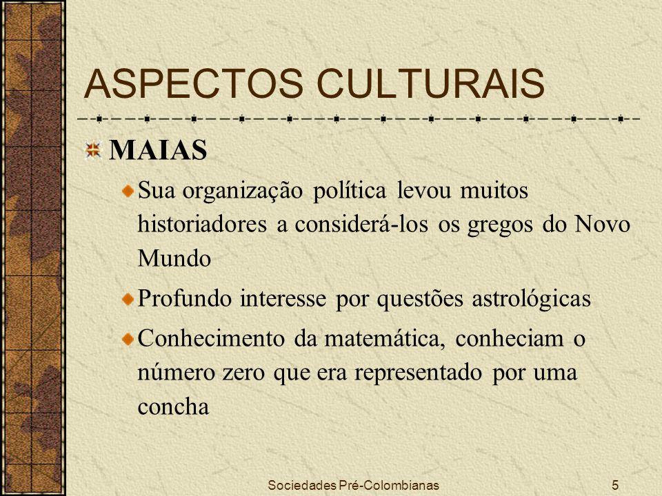 Sociedades Pré-Colombianas6 ASPECTOS CULTURAIS MAIAS A principal divindade era o Itzam-na, deus dos Céus, do dia e da noite Acreditavam num mundo infernal Praticavam sacrifícios humanos e auto- sacrifícios, veneravam seus antepassados