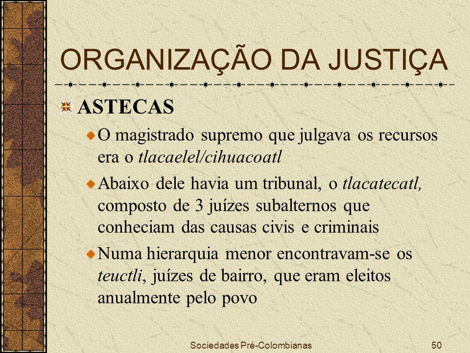 Sociedades Pré-Colombianas50 ORGANIZAÇÃO DA JUSTIÇA ASTECAS O magistrado supremo que julgava os recursos era o tlacaelel/cihuacoatl Abaixo dele havia