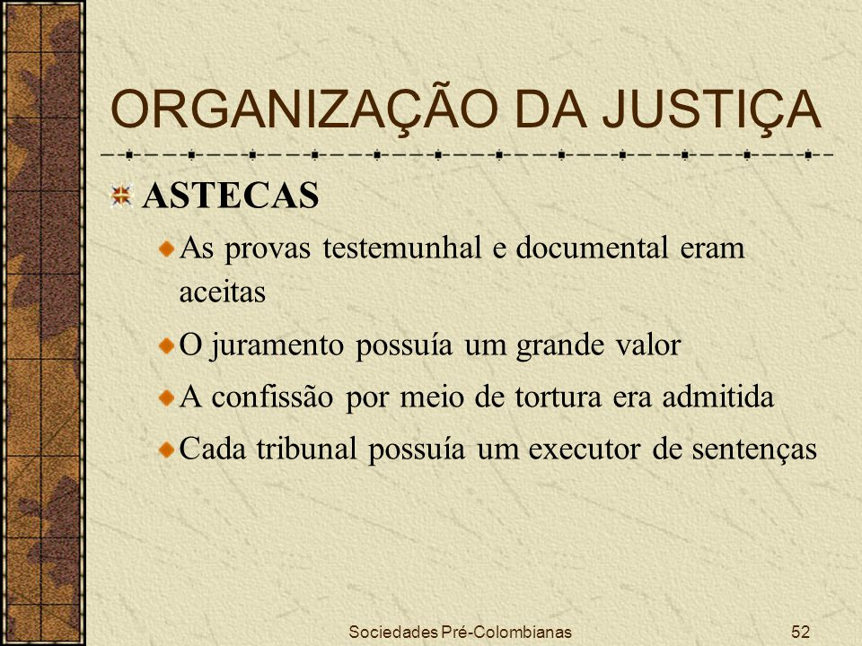 Sociedades Pré-Colombianas52 ORGANIZAÇÃO DA JUSTIÇA ASTECAS As provas testemunhal e documental eram aceitas O juramento possuía um grande valor A conf