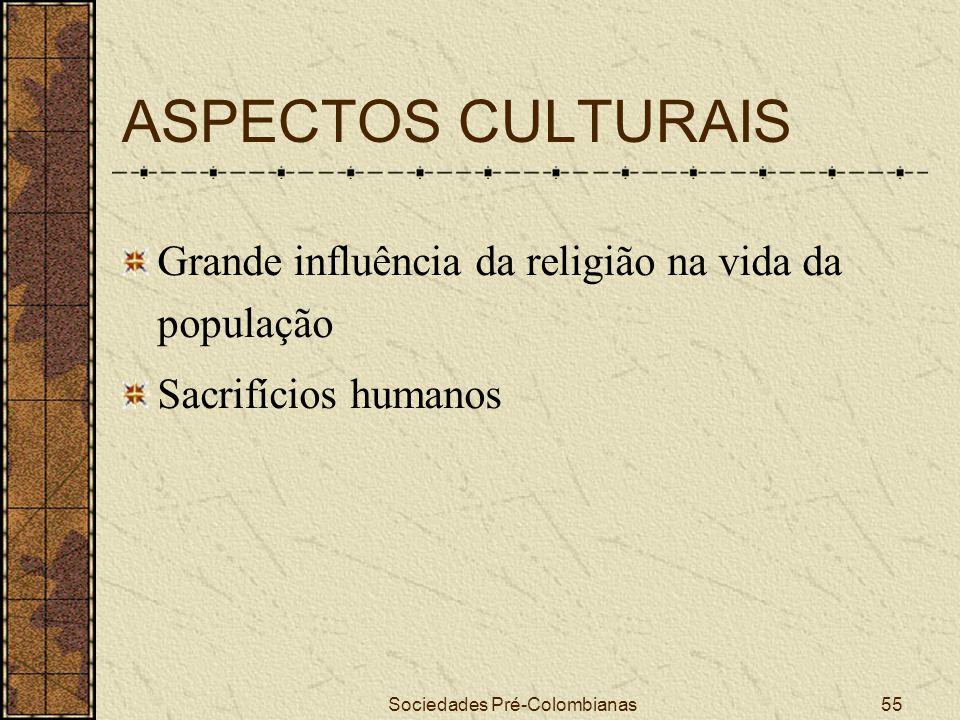 Sociedades Pré-Colombianas55 ASPECTOS CULTURAIS Grande influência da religião na vida da população Sacrifícios humanos